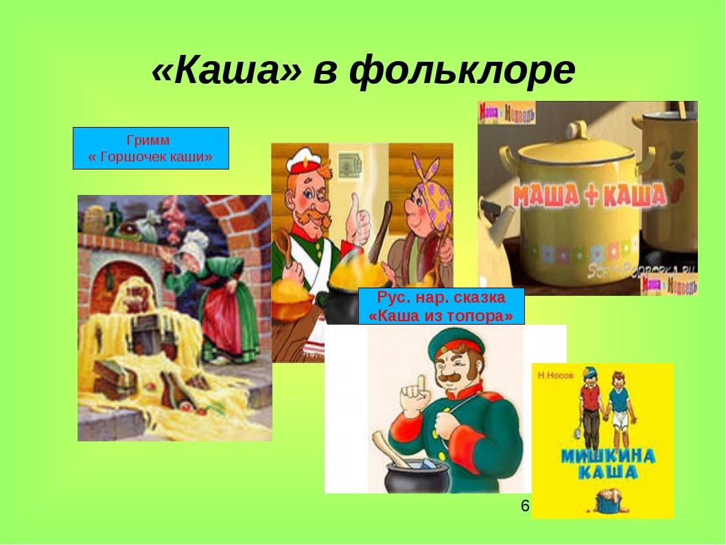 * «Каша» в фольклоре Гримм « Горшочек каши» Рус. нар. сказка «Каша из топора»