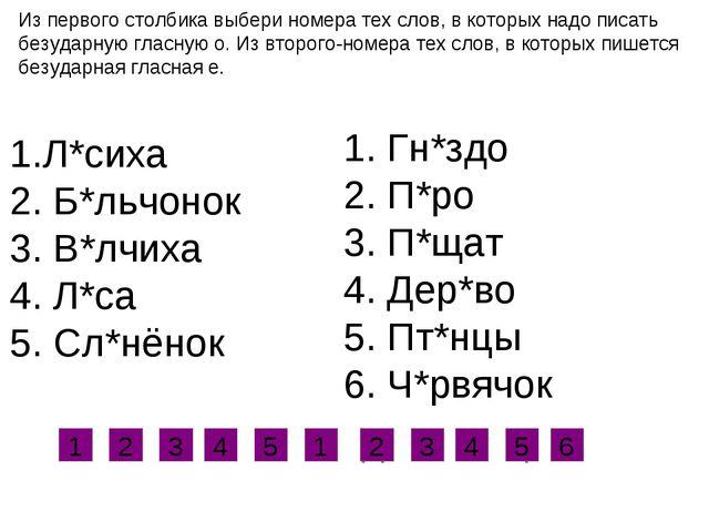 Из первого столбика выбери номера тех слов, в которых надо писать безударную...