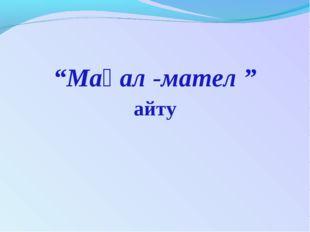 """""""Мақал -мател """" айту"""
