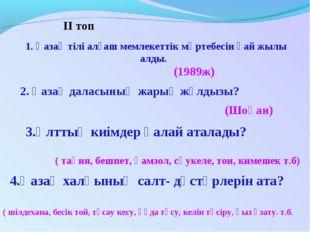 ІІ топ 1. Қазақ тілі алғаш мемлекеттік мәртебесін қай жылы алды. (1989ж) 2. Қ