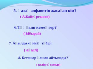 5. Қазақ алфавитін жасаған кім? ( А.Байтұрсынов) 6.Тұңғыш кемеңгер? ( Ыбырай
