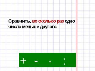 : - · + Сравнить, во сколько раз одно число меньше другого.