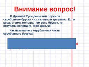 Внимание вопрос! В Древней Руси деньгами служили серебряные бруски - их назыв