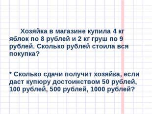 Хозяйка в магазине купила 4 кг яблок по 8 рублей и 2 кг груш по 9 рублей. Ск