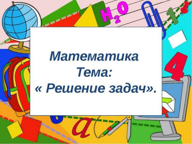 Математика Тема: « Решение задач».