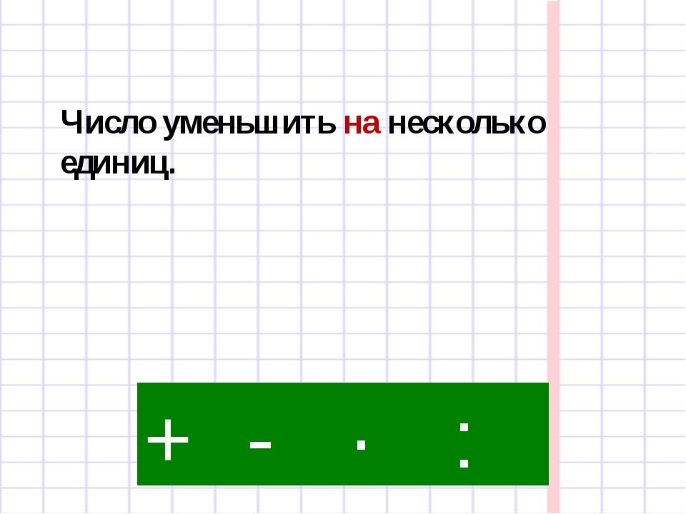 - · : + Число уменьшить на несколько единиц.