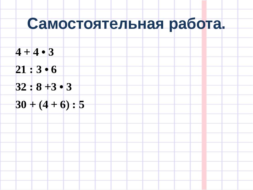 Самостоятельная работа. 4 + 4 • 3 21 : 3 • 6 32 : 8 +3 • 3 30 + (4 + 6) : 5