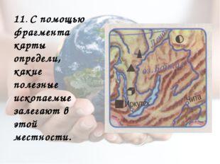 11. С помощью фрагмента карты определи, какие полезные ископаемые залегают в