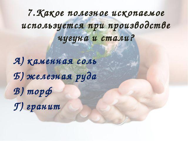 7.Какое полезное ископаемое используется при производстве чугуна и стали? А)...