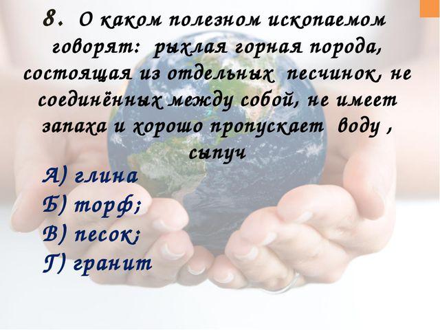 8. О каком полезном ископаемом говорят: рыхлая горная порода, состоящая из о...