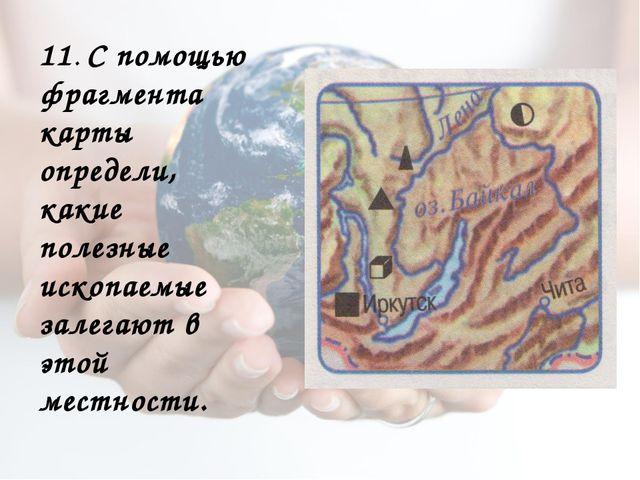 11. С помощью фрагмента карты определи, какие полезные ископаемые залегают в...