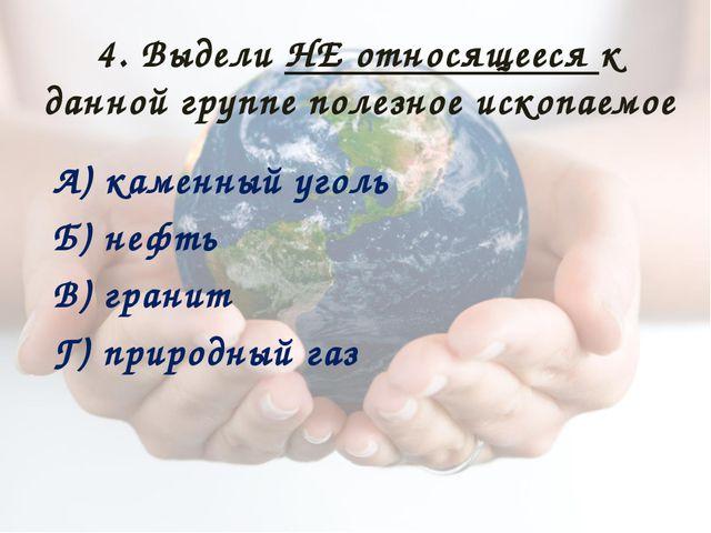 4. Выдели НЕ относящееся к данной группе полезное ископаемое А) каменный угол...