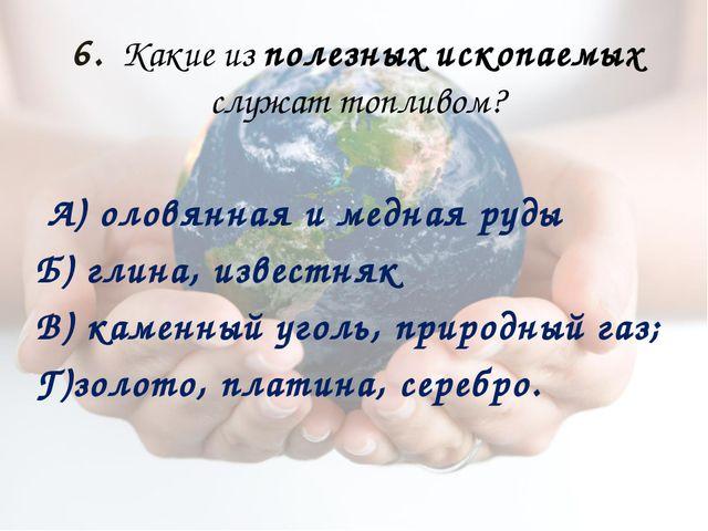 6. Какие из полезных ископаемых служат топливом? А)оловянная и медная руды...