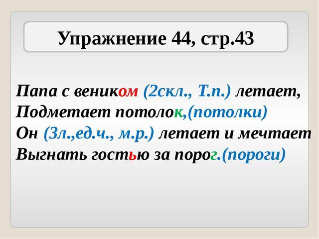 Упражнение 44, стр.43 Папа с веником (2скл., Т.п.) летает, Подметает потолок,...