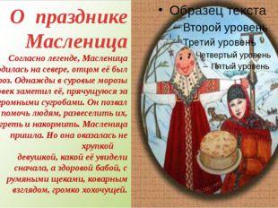 О празднике Масленица Согласно легенде, Масленица родилась на севере, отцом е