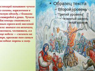 Масленицей называют чучело из соломы, наряженное в женскую одежду, с блинами