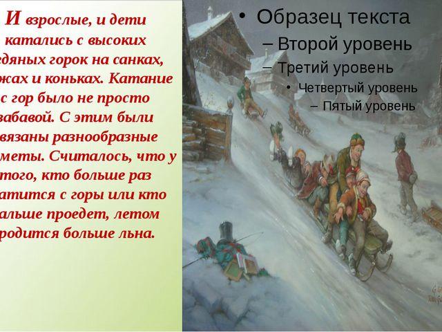 И взрослые, и дети катались с высоких ледяных горок на санках, лыжах и конька...
