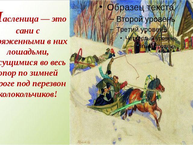 Масленица— это сани с впряженными в них лошадьми, несущимися во весь опор по...