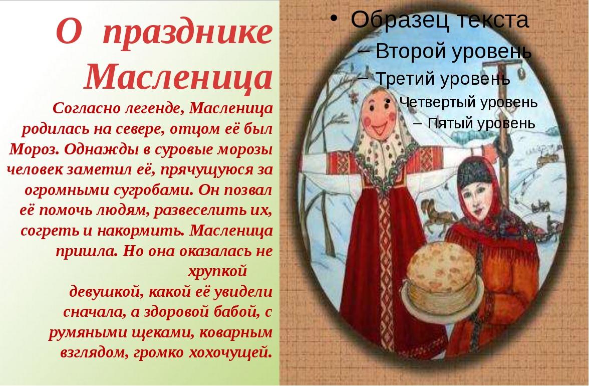 О празднике Масленица Согласно легенде, Масленица родилась на севере, отцом е...