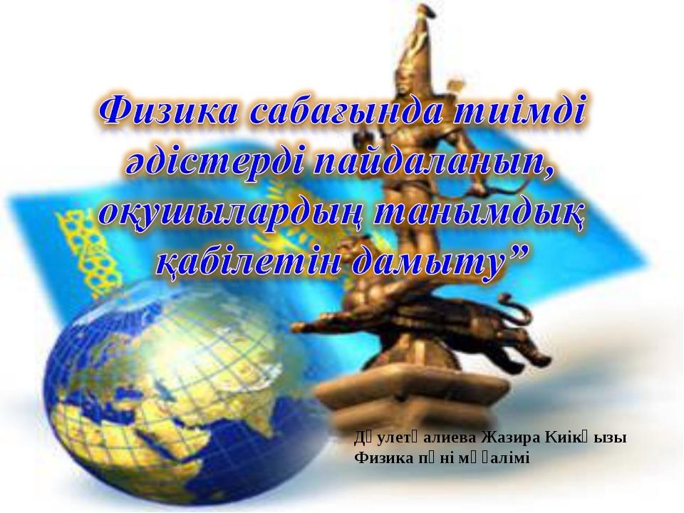 Дәулетқалиева Жазира Киікқызы Физика пәні мұғалімі