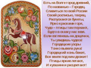 Есть на Волге город древний, По названью – Городец. Славиться по всей России