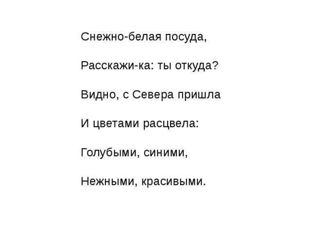 Снежно-белая посуда, Расскажи-ка: ты откуда? Видно, с Севера пришла И цветами...