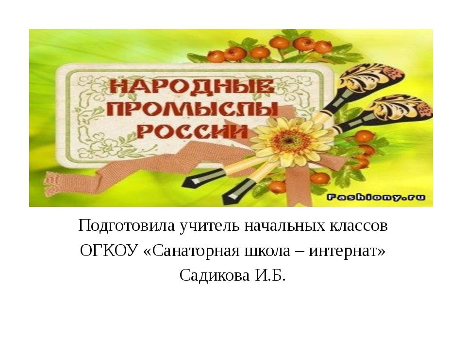 Подготовила учитель начальных классов ОГКОУ «Санаторная школа – интернат» Са...