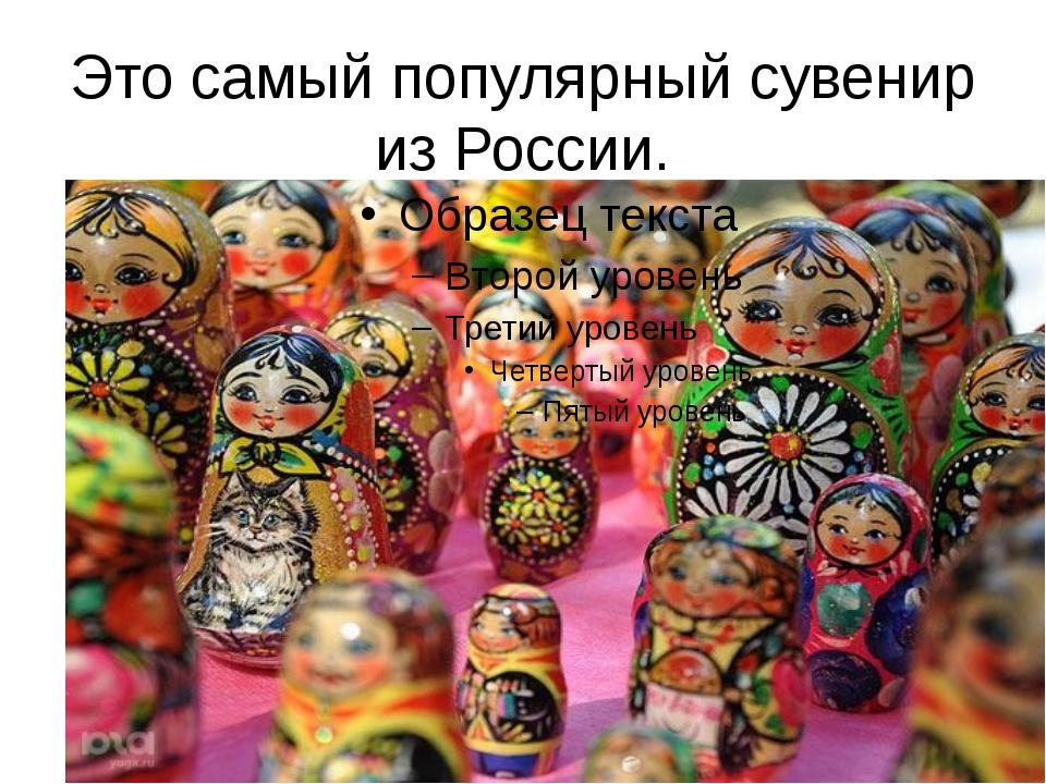 Это самый популярный сувенир из России.
