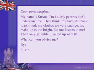 Dear psychologists, My name`s Susan. I`m 14. My parents don`t understand me.