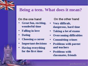 Being a teen. What does it mean? On the one hand Great fun, exciting, wonderf