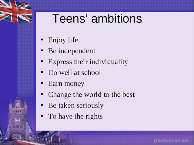 Teens' ambitions Enjoy life Be independent Express their individuality Do wel...
