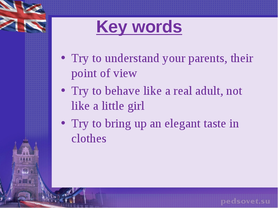 Key words Try to understand your parents, their point of view Try to behave l...