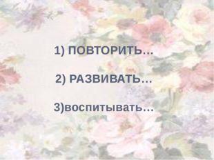 1) ПОВТОРИТЬ… 2) РАЗВИВАТЬ… 3)воспитывать…
