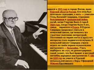 Георгий Васи́льевич Свири́дов родился в 1915 году в городе Фатеж, ныне Курско