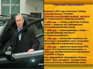Николай Николаевич Греши́лов Родился в 1953 году в местечке Свобода Курской о