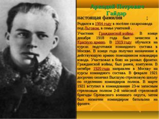 Аркадий Петрович Гайдар настоящая фамилияГо́ликов; Родился в 1904 году в пос