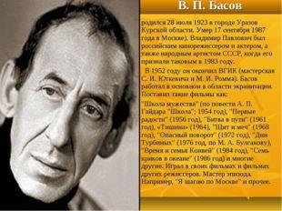 В. П. Басов родился 28 июля 1923 в городе Уразов Курской области. Умер 17 сен