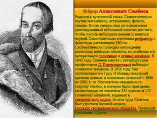 Фёдор Алексеевич Семёнов Родился в купеческой семье. Самостоятельно изучил ма