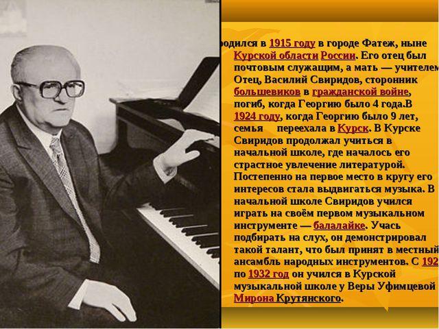 Георгий Васи́льевич Свири́дов родился в 1915 году в городе Фатеж, ныне Курско...