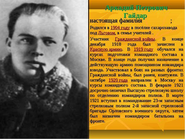 Аркадий Петрович Гайдар настоящая фамилияГо́ликов; Родился в 1904 году в пос...