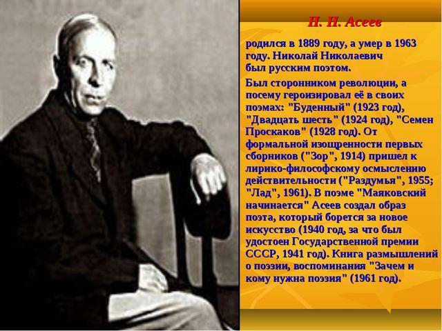 Н. Н. Асеев родился в 1889 году, а умер в 1963 году. Николай Николаевич былр...
