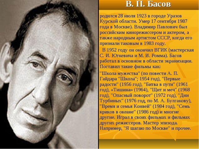 В. П. Басов родился 28 июля 1923 в городе Уразов Курской области. Умер 17 сен...