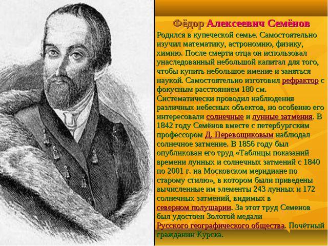Фёдор Алексеевич Семёнов Родился в купеческой семье. Самостоятельно изучил ма...