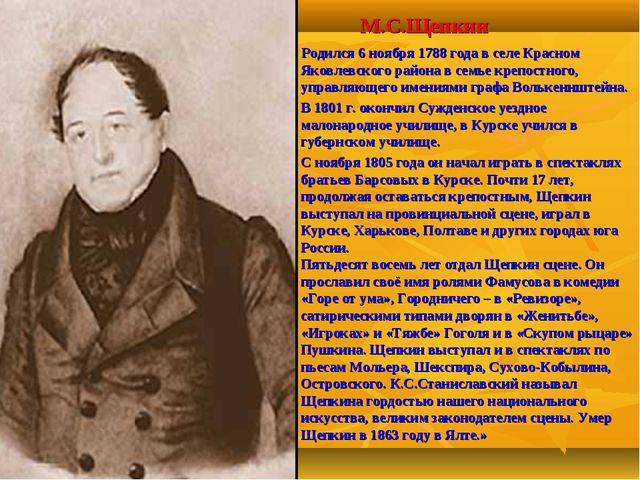 М.С.Щепкин Родился 6 ноября 1788 года в селе Красном Яковлевского района в с...