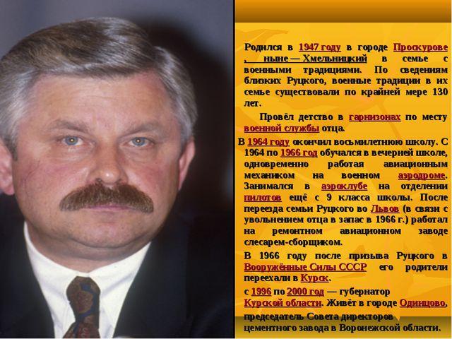 Алекса́ндр Влади́мирович Руцко́й Родился в 1947 году в городе Проскурове, нын...