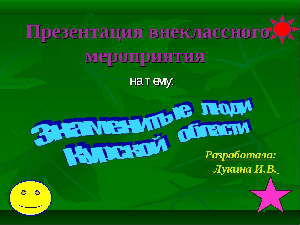 Презентация внеклассного мероприятия на тему: Разработала: Лукина И.В.