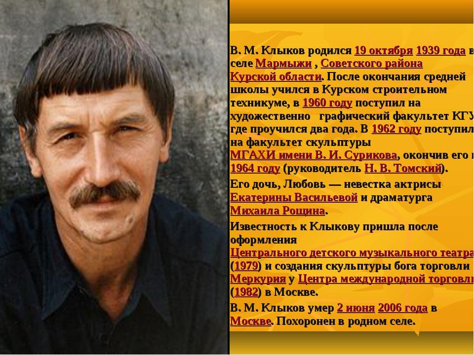 Вячесла́в Миха́йлович Клы́ков В.М.Клыков родился 19 октября 1939 года в сел...