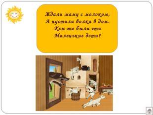 Ждали маму с молоком, А пустили волка в дом. Кем же были эти Маленькие дети?