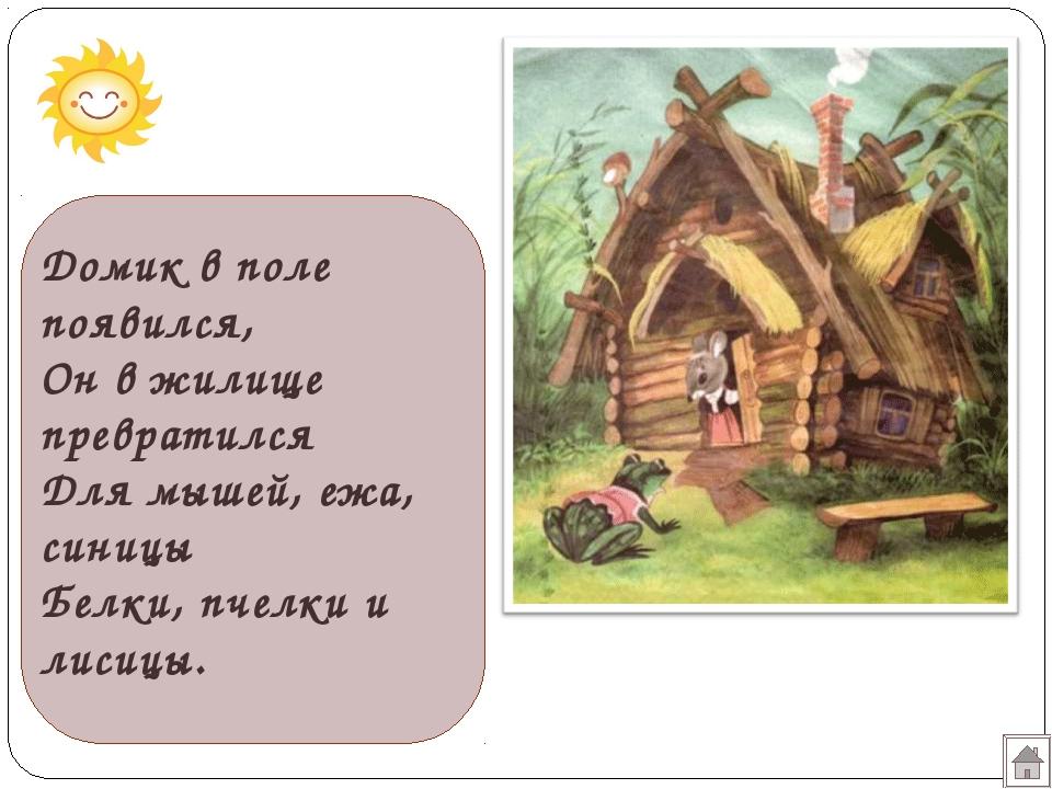 Домик в поле появился, Он в жилище превратился Для мышей, ежа, синицы Белки,...