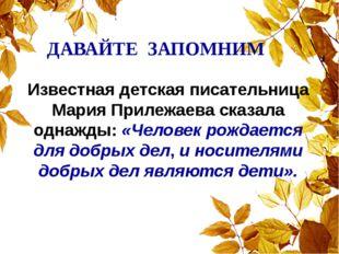 ДАВАЙТЕ ЗАПОМНИМ Известная детская писательница Мария Прилежаева сказала одн